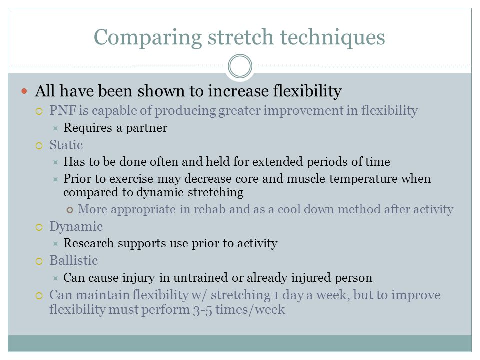 Comparing stretch techniques All have been shown to increase flexibility  PNF is capable of producing greater improvement in flexibility  Requires a
