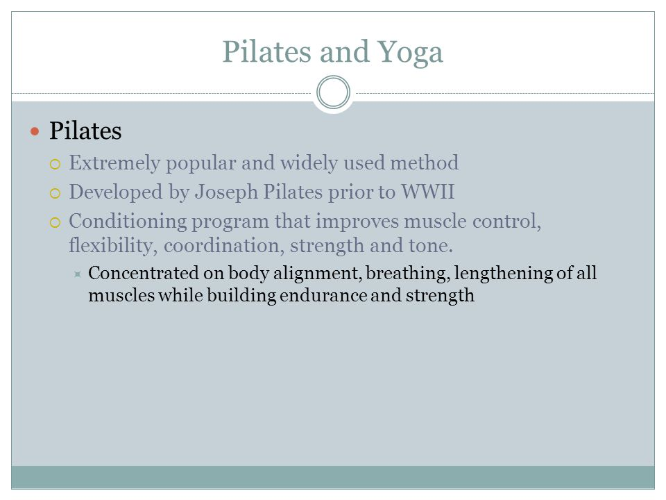 Pilates and Yoga Pilates  Extremely popular and widely used method  Developed by Joseph Pilates prior to WWII  Conditioning program that improves m