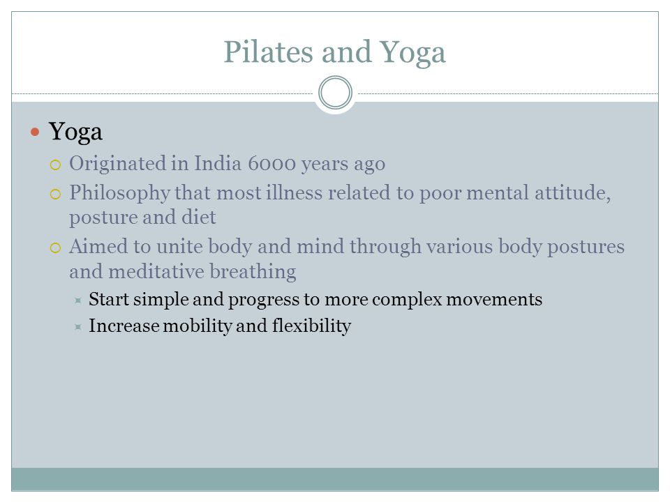 Pilates and Yoga Yoga  Originated in India 6000 years ago  Philosophy that most illness related to poor mental attitude, posture and diet  Aimed to