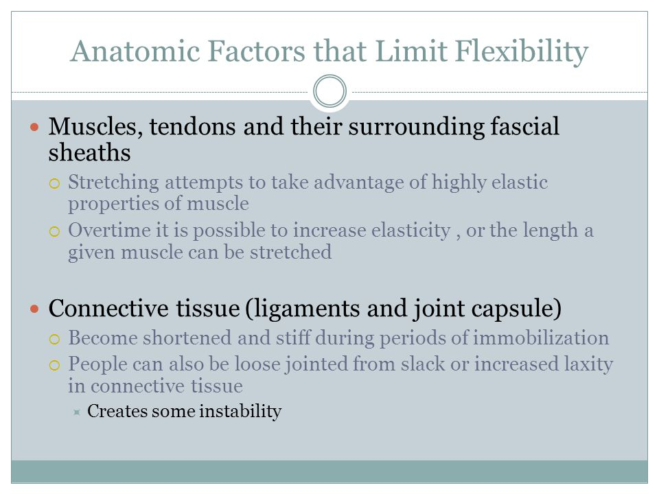 Anatomic Factors that Limit Flexibility Muscles, tendons and their surrounding fascial sheaths  Stretching attempts to take advantage of highly elast