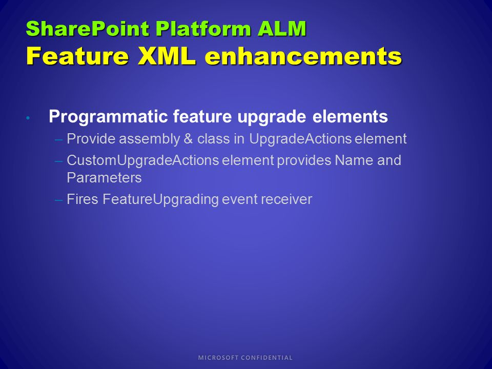 Programmatic feature upgrade elements –Provide assembly & class in UpgradeActions element –CustomUpgradeActions element provides Name and Parameters –Fires FeatureUpgrading event receiver