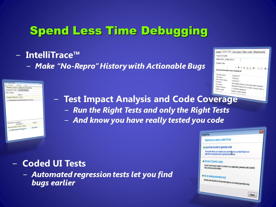 Spend Less Time Debugging −Coded UI Tests −Automated regression tests let you find bugs earlier −Test Impact Analysis and Code Coverage −Run the Right Tests and only the Right Tests −And know you have really tested you code −IntelliTrace™ −Make No-Repro History with Actionable Bugs