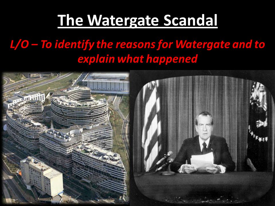 The Watergate Scandal L/O – To identify the reasons for Watergate and to explain what happened