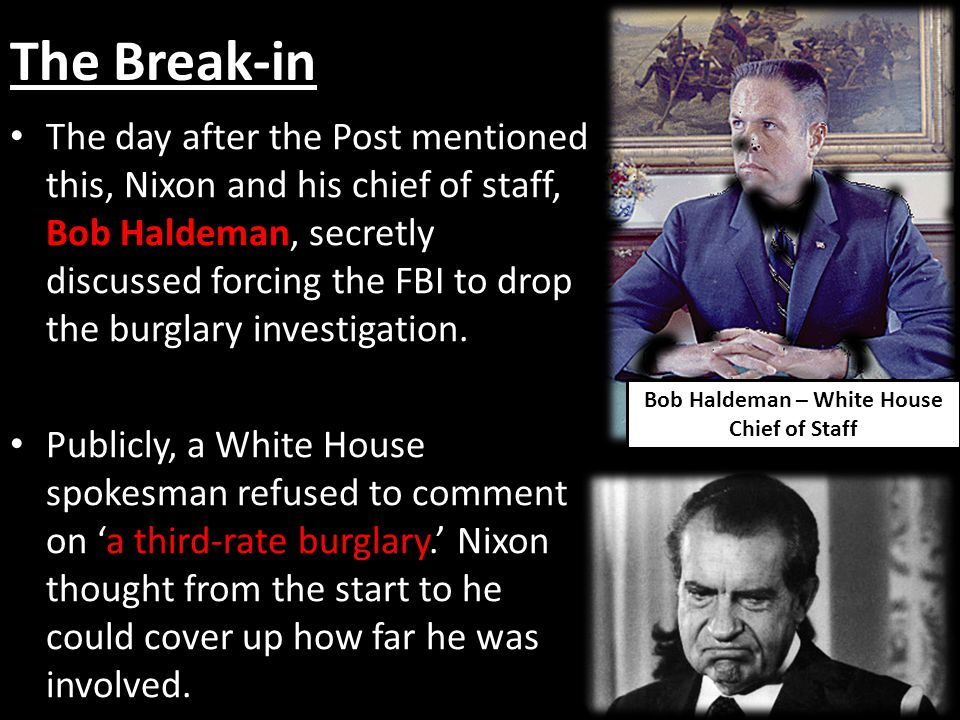 The Break-in The day after the Post mentioned this, Nixon and his chief of staff, Bob Haldeman, secretly discussed forcing the FBI to drop the burglar
