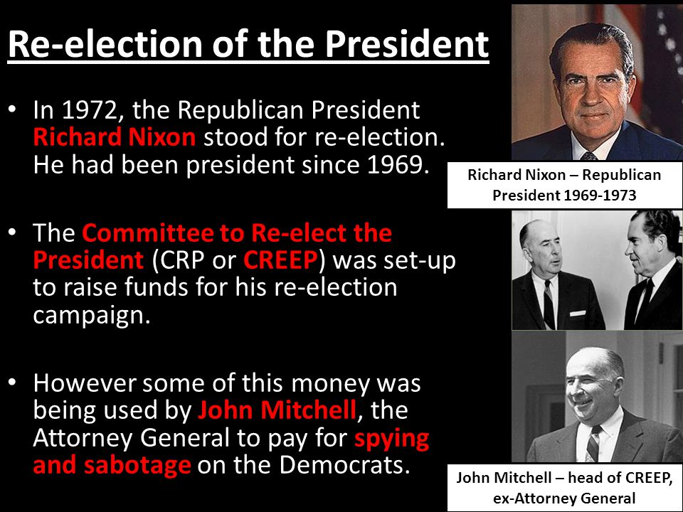 Re-election of the President Nixon's aides broke into buildings and bugged them or stole material that might compromise the government or help to smear the Democrats.