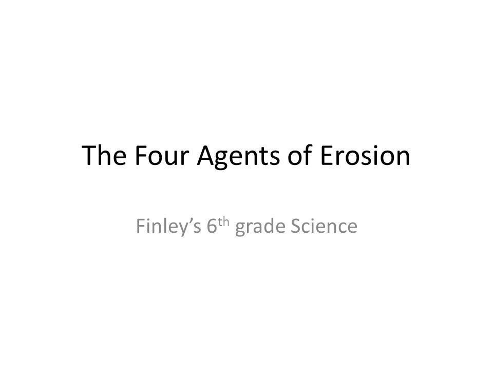 The Four Agents of Erosion Finley's 6 th grade Science