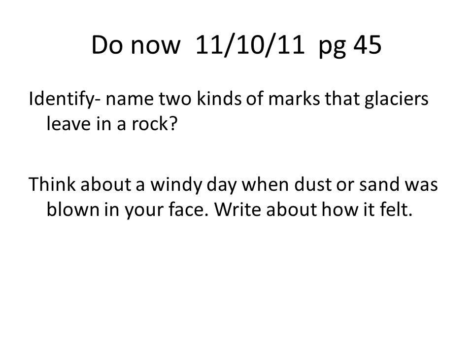 Do now 11/10/11 pg 45 Identify- name two kinds of marks that glaciers leave in a rock.