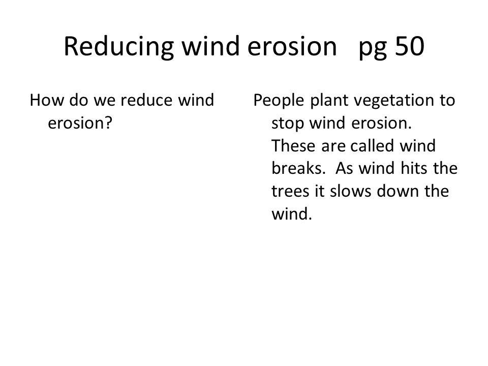 Reducing wind erosion pg 50 How do we reduce wind erosion? People plant vegetation to stop wind erosion. These are called wind breaks. As wind hits th