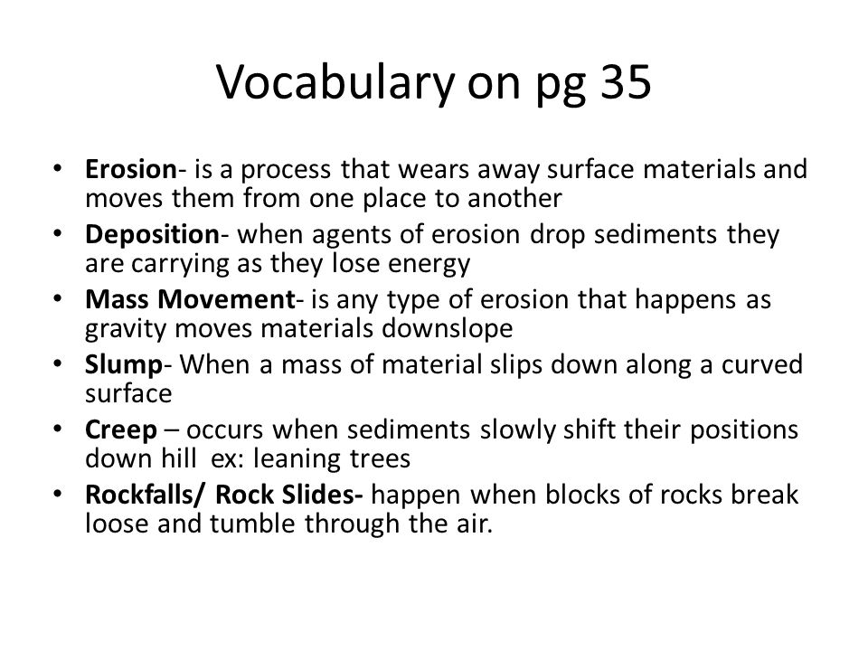 Vocabulary on pg 35 Erosion- is a process that wears away surface materials and moves them from one place to another Deposition- when agents of erosion drop sediments they are carrying as they lose energy Mass Movement- is any type of erosion that happens as gravity moves materials downslope Slump- When a mass of material slips down along a curved surface Creep – occurs when sediments slowly shift their positions down hill ex: leaning trees Rockfalls/ Rock Slides- happen when blocks of rocks break loose and tumble through the air.