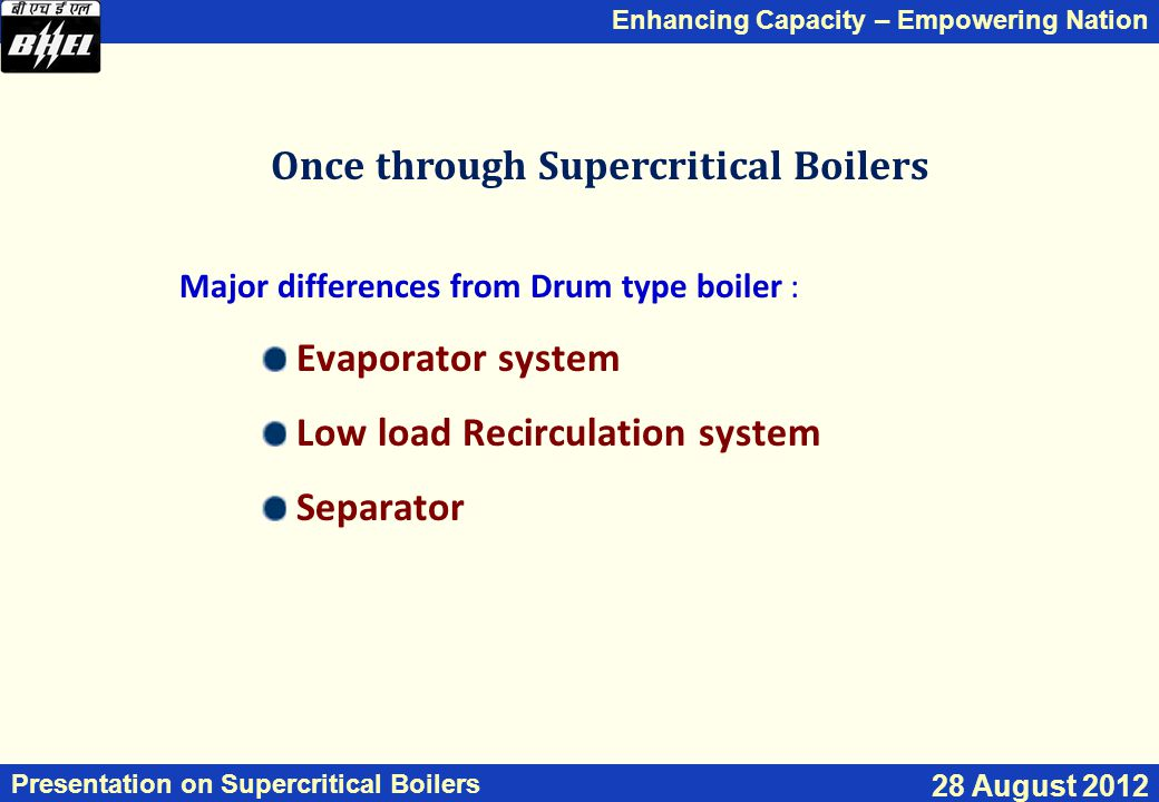 Enhancing Capacity – Empowering Nation Presentation on Supercritical Boilers 28 August 2012 Once through Supercritical Boilers Major differences from Drum type boiler : Evaporator system Low load Recirculation system Separator