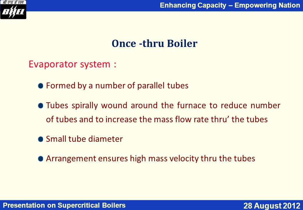 Enhancing Capacity – Empowering Nation Presentation on Supercritical Boilers 28 August 2012 Once -thru Boiler Evaporator system : Formed by a number of parallel tubes Tubes spirally wound around the furnace to reduce number of tubes and to increase the mass flow rate thru' the tubes Small tube diameter Arrangement ensures high mass velocity thru the tubes