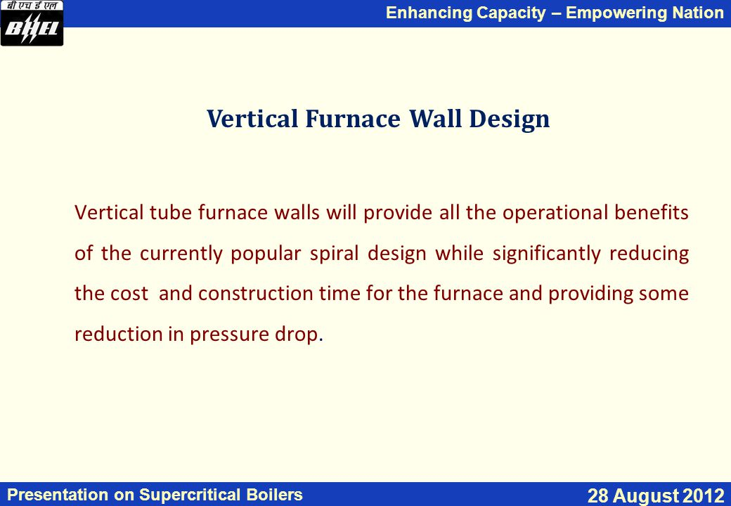 Enhancing Capacity – Empowering Nation Presentation on Supercritical Boilers 28 August 2012 Vertical Furnace Wall Design Vertical tube furnace walls will provide all the operational benefits of the currently popular spiral design while significantly reducing the cost and construction time for the furnace and providing some reduction in pressure drop.