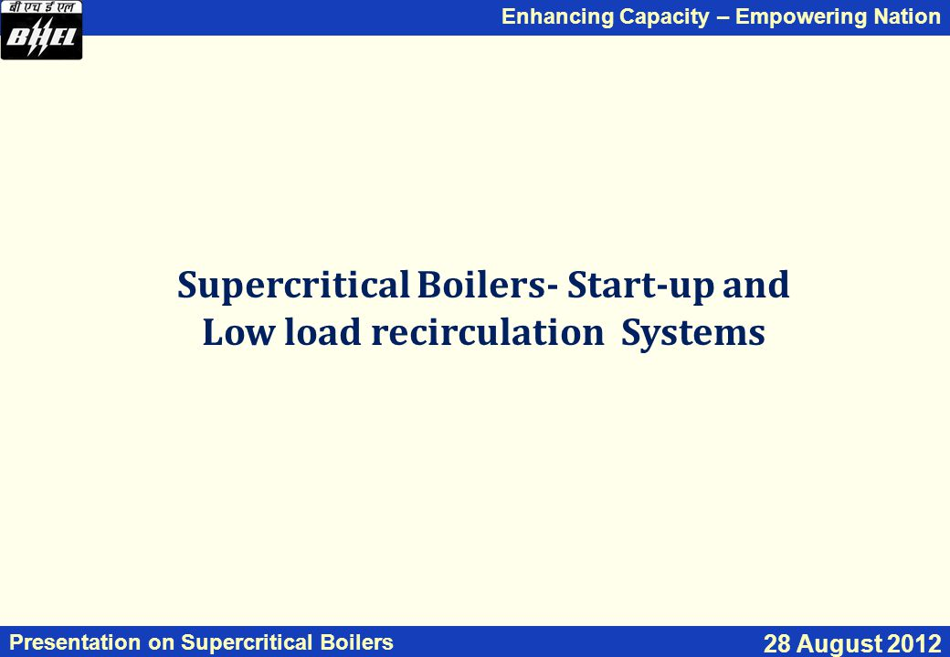Enhancing Capacity – Empowering Nation Presentation on Supercritical Boilers 28 August 2012 Supercritical Boilers- Start-up and Low load recirculation Systems