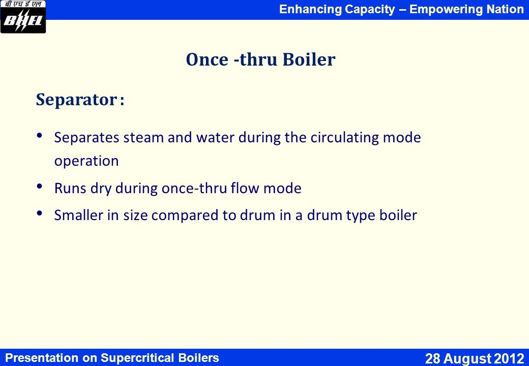Enhancing Capacity – Empowering Nation Presentation on Supercritical Boilers 28 August 2012 Once -thru Boiler Separator : Separates steam and water during the circulating mode operation Runs dry during once-thru flow mode Smaller in size compared to drum in a drum type boiler