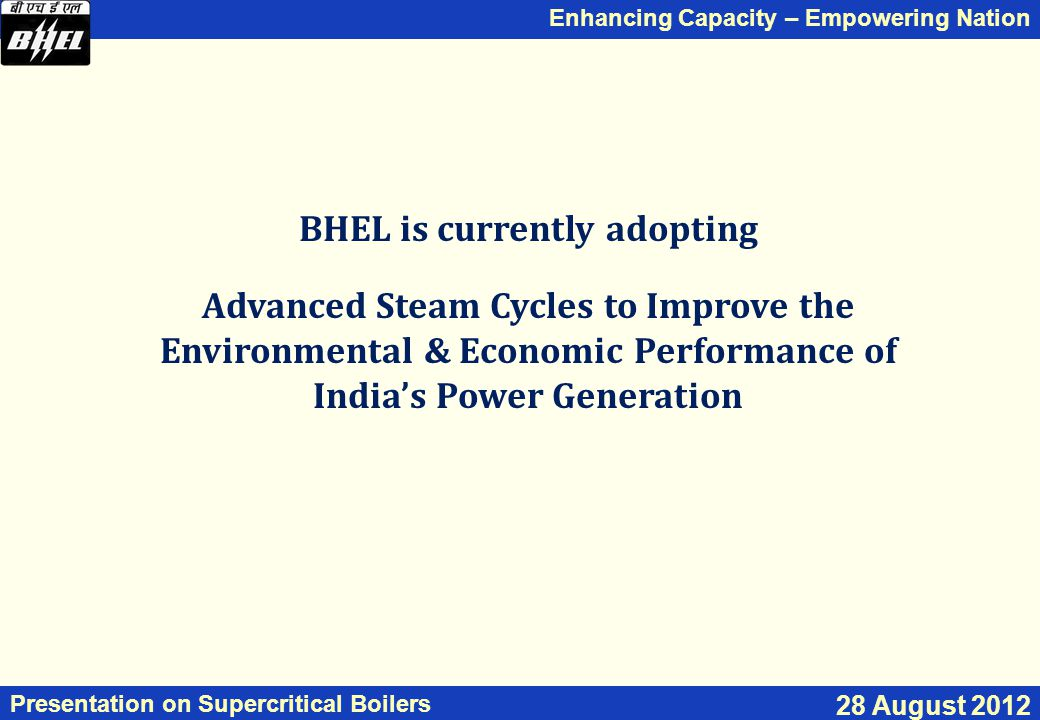 Enhancing Capacity – Empowering Nation Presentation on Supercritical Boilers 28 August 2012 BHEL is currently adopting Advanced Steam Cycles to Improve the Environmental & Economic Performance of India's Power Generation