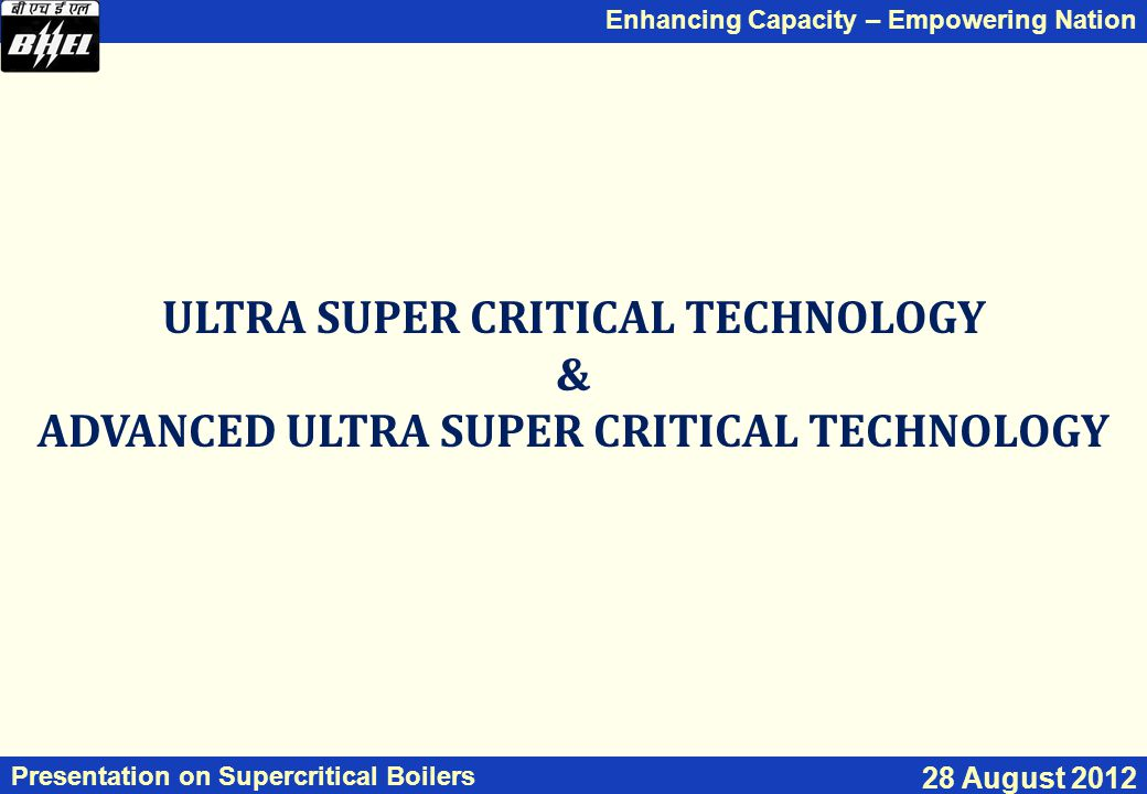 Enhancing Capacity – Empowering Nation Presentation on Supercritical Boilers 28 August 2012 ULTRA SUPER CRITICAL TECHNOLOGY & ADVANCED ULTRA SUPER CRITICAL TECHNOLOGY
