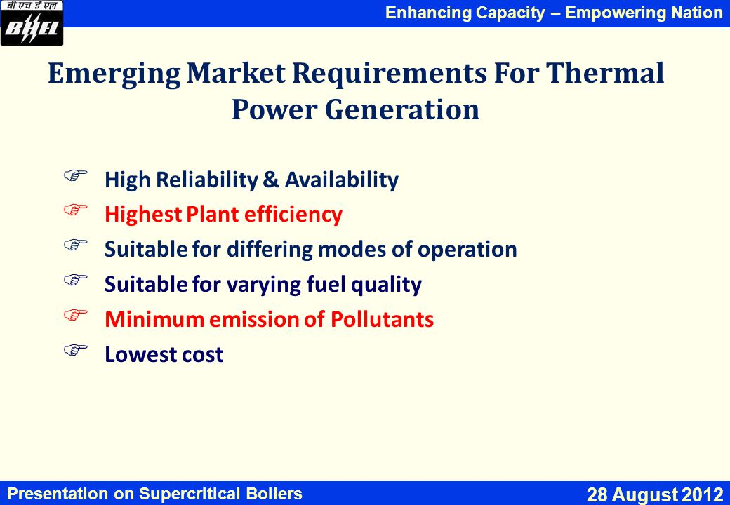 Enhancing Capacity – Empowering Nation Presentation on Supercritical Boilers 28 August 2012 Emerging Market Requirements For Thermal Power Generation  High Reliability & Availability  Highest Plant efficiency  Suitable for differing modes of operation  Suitable for varying fuel quality  Minimum emission of Pollutants  Lowest cost