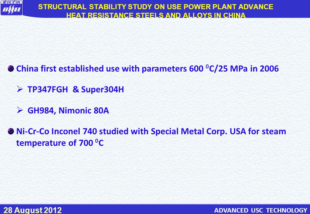70 ADVANCED USC TECHNOLOGY 28 August 2012 China first established use with parameters 600 0 C/25 MPa in 2006  TP347FGH & Super304H  GH984, Nimonic 80A Ni-Cr-Co Inconel 740 studied with Special Metal Corp.