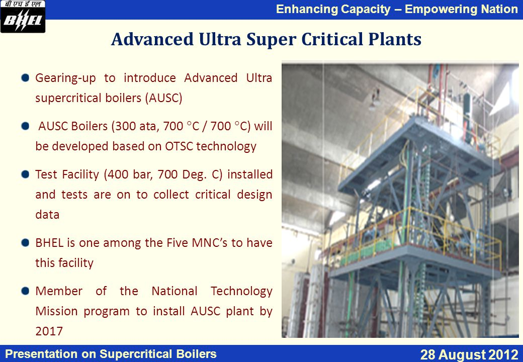 Enhancing Capacity – Empowering Nation Presentation on Supercritical Boilers 28 August 2012 Gearing-up to introduce Advanced Ultra supercritical boilers (AUSC) AUSC Boilers (300 ata, 700  C / 700  C) will be developed based on OTSC technology Test Facility (400 bar, 700 Deg.