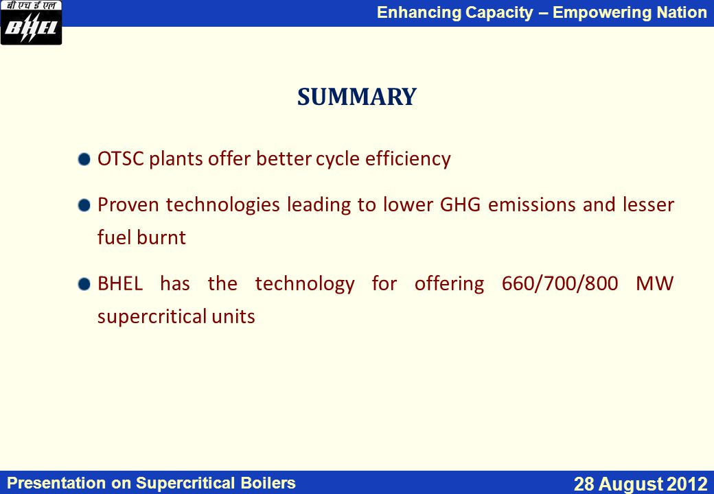 Enhancing Capacity – Empowering Nation Presentation on Supercritical Boilers 28 August 2012 SUMMARY OTSC plants offer better cycle efficiency Proven technologies leading to lower GHG emissions and lesser fuel burnt BHEL has the technology for offering 660/700/800 MW supercritical units