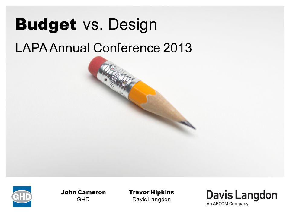 Budget vs. Design Trevor Hipkins Davis Langdon John Cameron GHD LAPA Annual Conference 2013