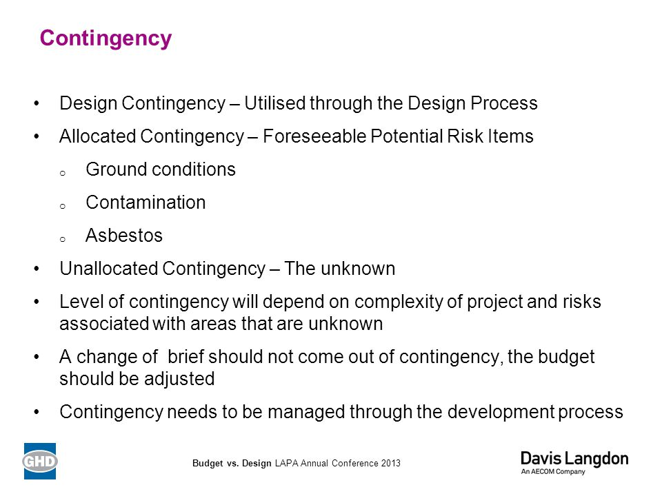 Contingency Design Contingency – Utilised through the Design Process Allocated Contingency – Foreseeable Potential Risk Items o Ground conditions o Co