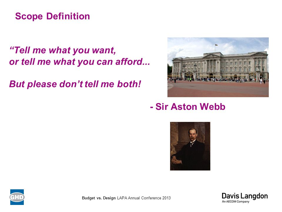 """Tell me what you want, or tell me what you can afford... But please don't tell me both! - Sir Aston Webb Scope Definition Budget vs. Design LAPA Annu"