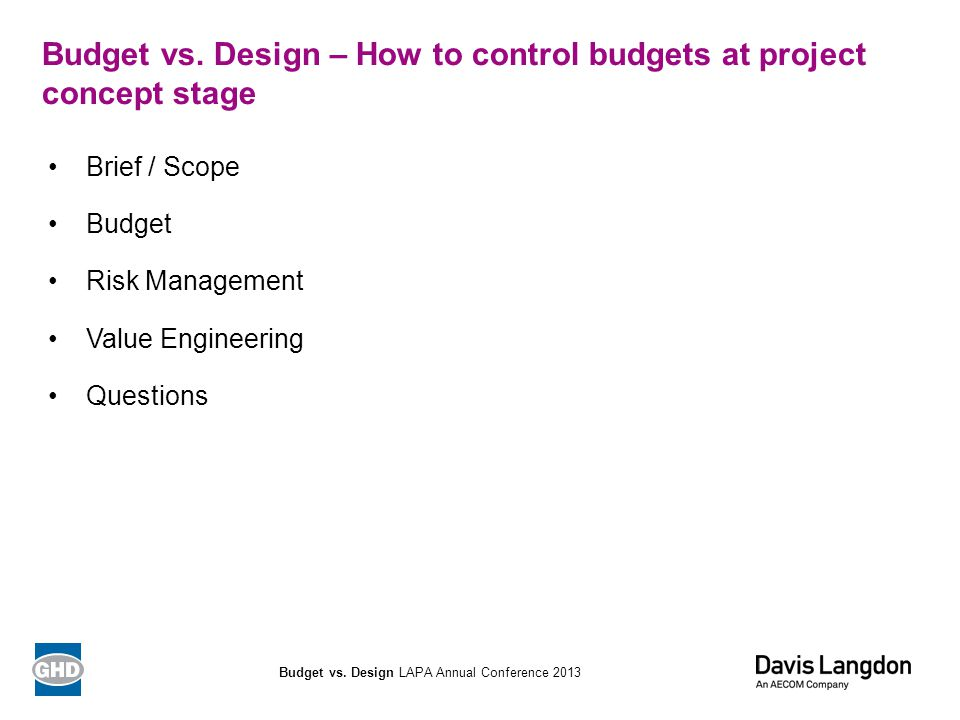 Budget vs. Design – How to control budgets at project concept stage Brief / Scope Budget Risk Management Value Engineering Questions Budget vs. Design