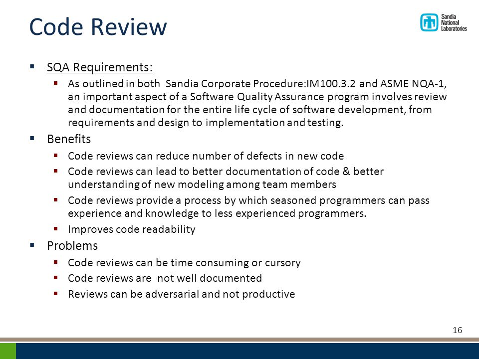 Code Review  SQA Requirements:  As outlined in both Sandia Corporate Procedure:IM100.3.2 and ASME NQA-1, an important aspect of a Software Quality Assurance program involves review and documentation for the entire life cycle of software development, from requirements and design to implementation and testing.
