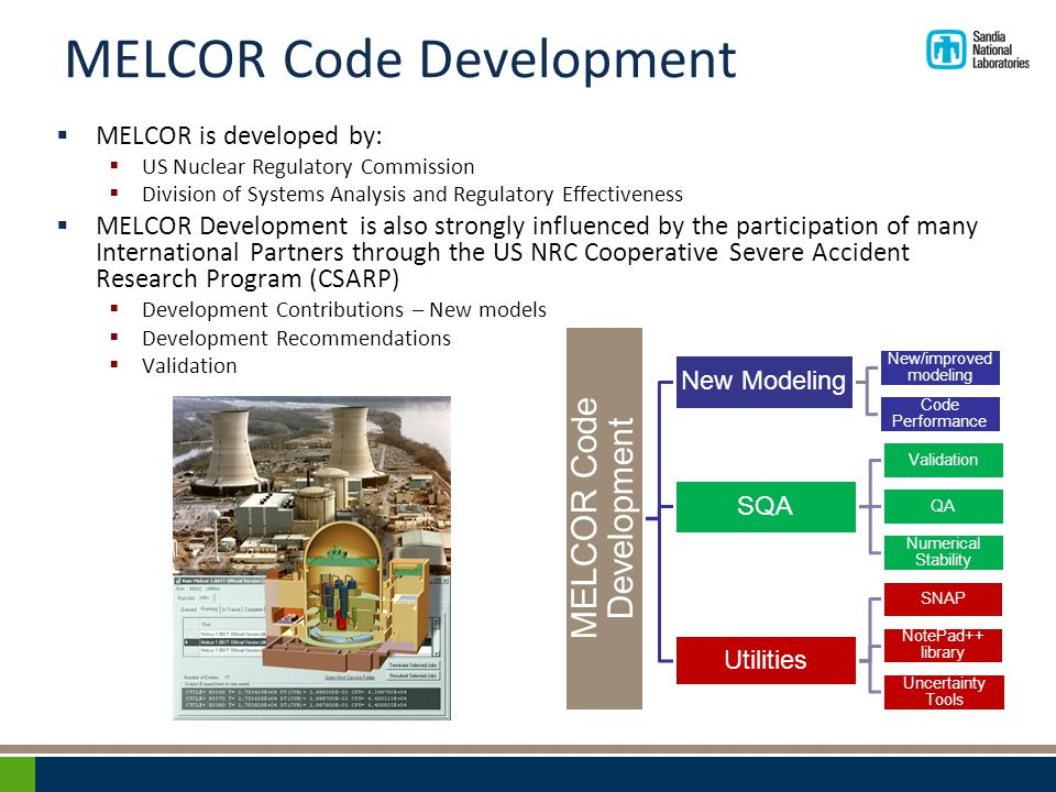 MELCOR Code Development  MELCOR is developed by:  US Nuclear Regulatory Commission  Division of Systems Analysis and Regulatory Effectiveness  MELCOR Development is also strongly influenced by the participation of many International Partners through the US NRC Cooperative Severe Accident Research Program (CSARP)  Development Contributions – New models  Development Recommendations  Validation MELCOR Code Development New Modeling New/improved modeling Code Performance SQA Validation QA Numerical Stability Utilities SNAP NotePad++ library Uncertainty Tools