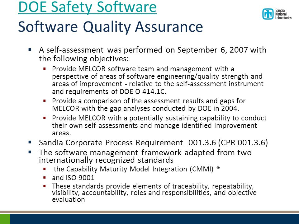 DOE Safety Software DOE Safety Software Software Quality Assurance  A self-assessment was performed on September 6, 2007 with the following objectives:  Provide MELCOR software team and management with a perspective of areas of software engineering/quality strength and areas of improvement - relative to the self-assessment instrument and requirements of DOE O 414.1C.