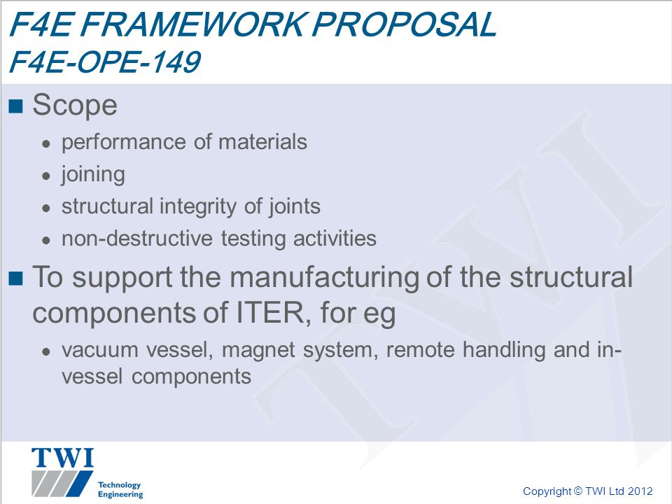 Copyright © TWI Ltd 2012 F4E FRAMEWORK PROPOSAL F4E-OPE-149 Scope ● performance of materials ● joining ● structural integrity of joints ● non-destructive testing activities To support the manufacturing of the structural components of ITER, for eg ● vacuum vessel, magnet system, remote handling and in- vessel components