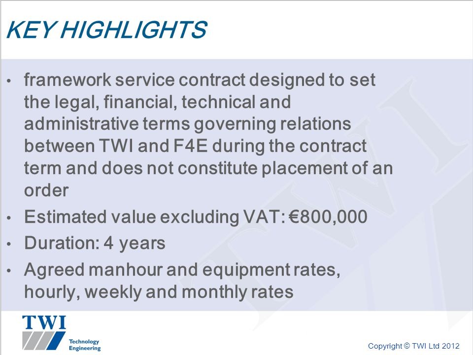 Copyright © TWI Ltd 2012 KEY HIGHLIGHTS framework service contract designed to set the legal, financial, technical and administrative terms governing relations between TWI and F4E during the contract term and does not constitute placement of an order Estimated value excluding VAT: €800,000 Duration: 4 years Agreed manhour and equipment rates, hourly, weekly and monthly rates