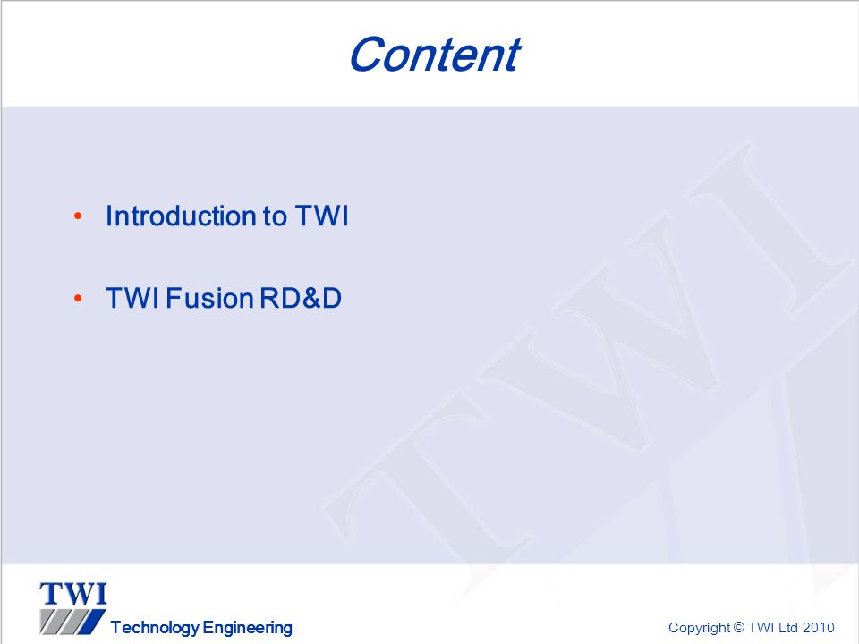Copyright © TWI Ltd 2010 Technology Engineering Content Introduction to TWI TWI Fusion RD&D