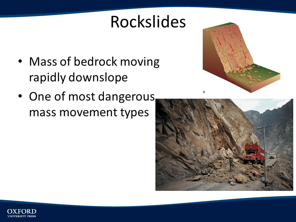 Rockslides Mass of bedrock moving rapidly downslope One of most dangerous mass movement types