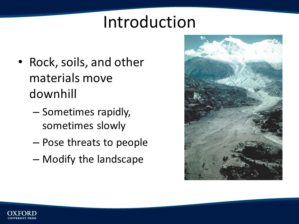 Introduction Rock, soils, and other materials move downhill – Sometimes rapidly, sometimes slowly – Pose threats to people – Modify the landscape