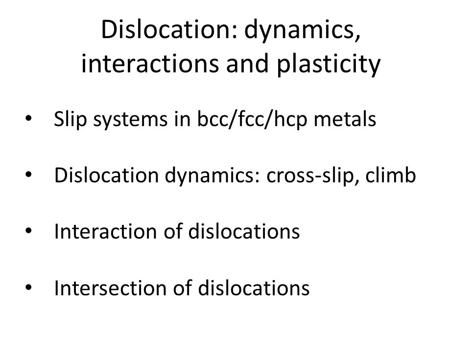 Dislocation: dynamics, interactions and plasticity Slip systems in bcc/fcc/hcp metals Dislocation dynamics: cross-slip, climb Interaction of dislocations Intersection of dislocations