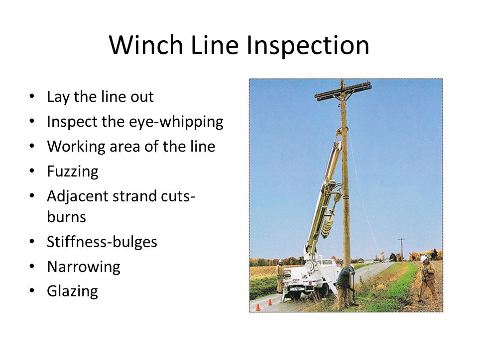 Winch Line Inspection Lay the line out Inspect the eye-whipping Working area of the line Fuzzing Adjacent strand cuts- burns Stiffness-bulges Narrowing Glazing