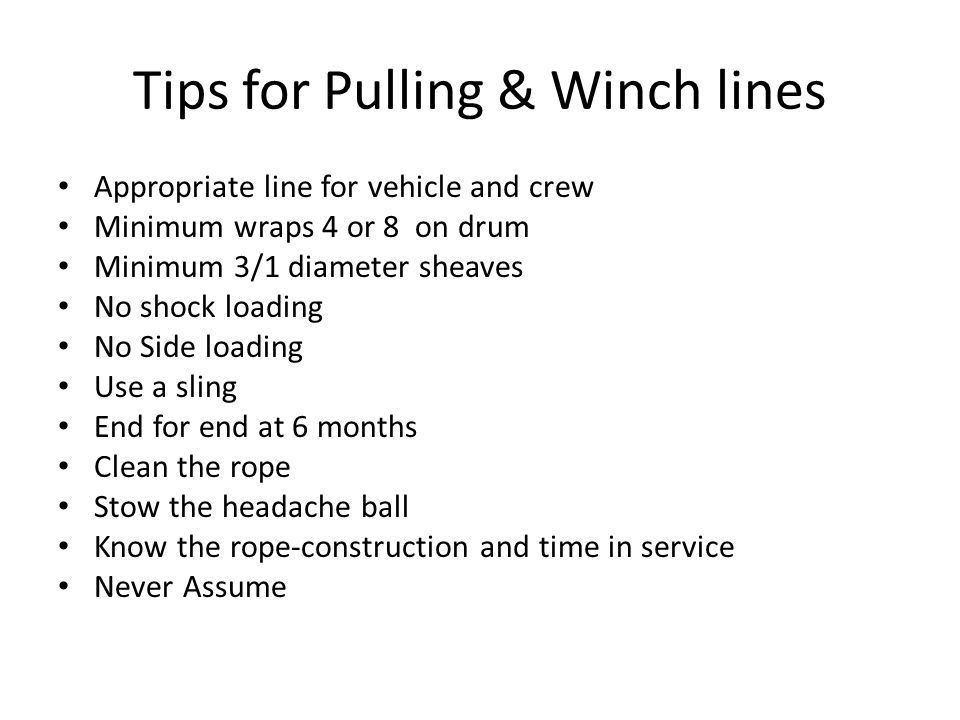 Tips for Pulling & Winch lines Appropriate line for vehicle and crew Minimum wraps 4 or 8 on drum Minimum 3/1 diameter sheaves No shock loading No Sid