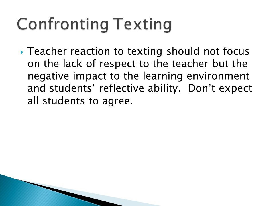  Teacher reaction to texting should not focus on the lack of respect to the teacher but the negative impact to the learning environment and students' reflective ability.
