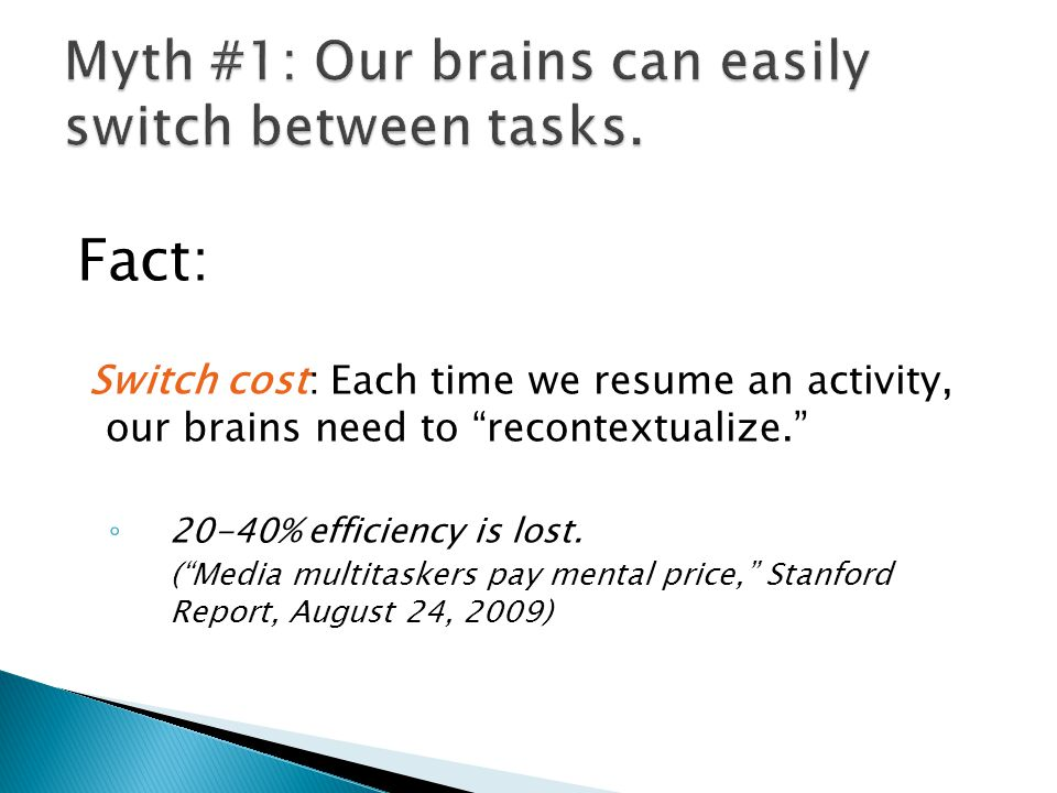Fact: Switch cost: Each time we resume an activity, our brains need to recontextualize. ◦ 20-40% efficiency is lost.