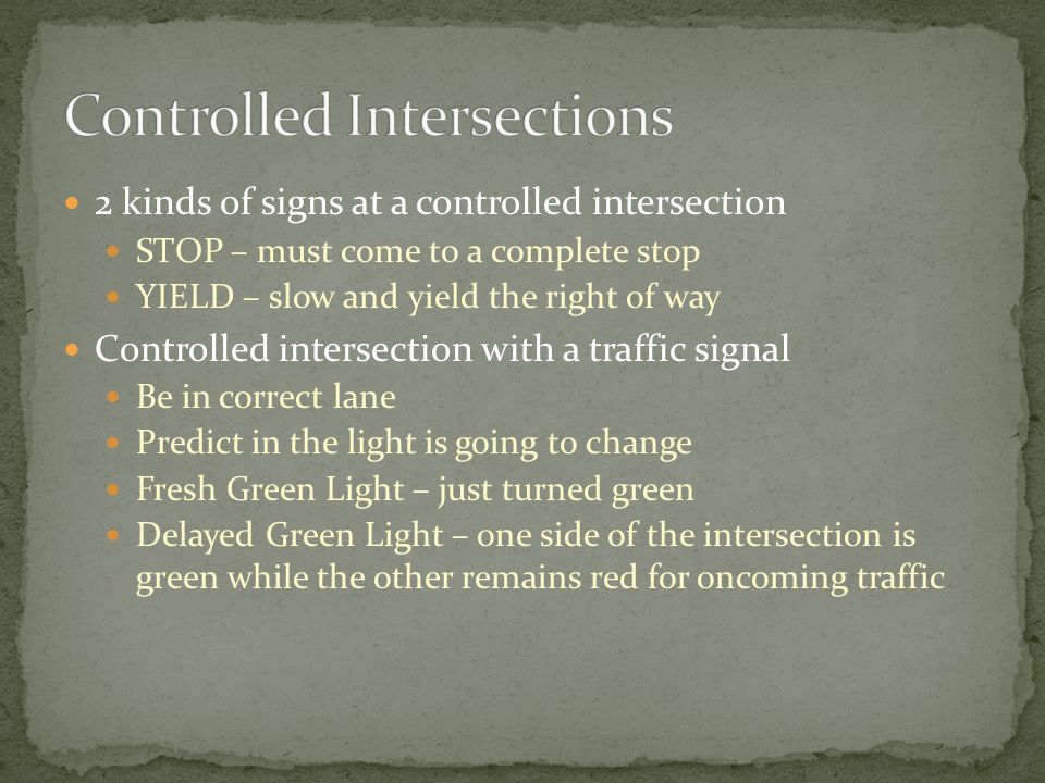2 kinds of signs at a controlled intersection STOP – must come to a complete stop YIELD – slow and yield the right of way Controlled intersection with a traffic signal Be in correct lane Predict in the light is going to change Fresh Green Light – just turned green Delayed Green Light – one side of the intersection is green while the other remains red for oncoming traffic