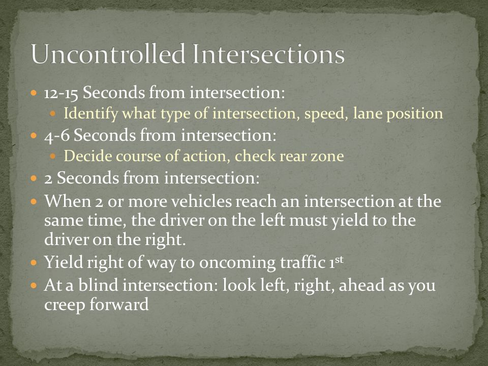 12-15 Seconds from intersection: Identify what type of intersection, speed, lane position 4-6 Seconds from intersection: Decide course of action, check rear zone 2 Seconds from intersection: When 2 or more vehicles reach an intersection at the same time, the driver on the left must yield to the driver on the right.