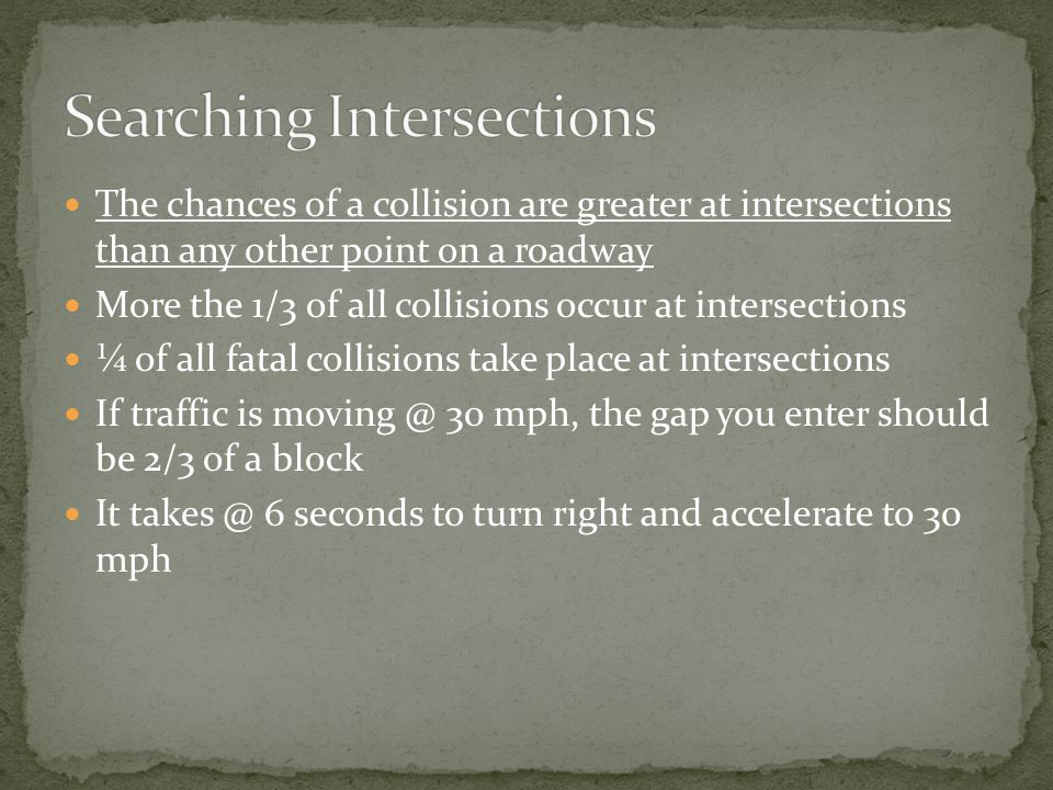 The chances of a collision are greater at intersections than any other point on a roadway More the 1/3 of all collisions occur at intersections ¼ of all fatal collisions take place at intersections If traffic is moving @ 30 mph, the gap you enter should be 2/3 of a block It takes @ 6 seconds to turn right and accelerate to 30 mph