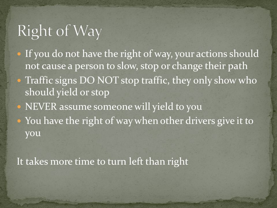 If you do not have the right of way, your actions should not cause a person to slow, stop or change their path Traffic signs DO NOT stop traffic, they only show who should yield or stop NEVER assume someone will yield to you You have the right of way when other drivers give it to you It takes more time to turn left than right
