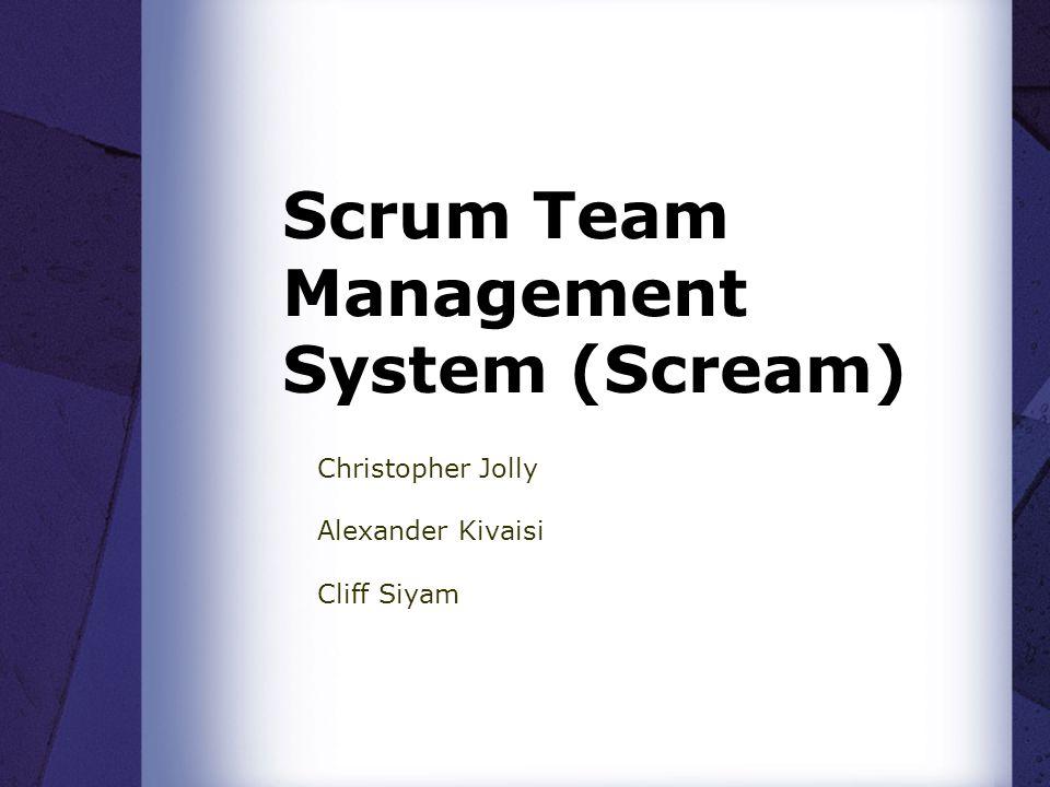 Scrum Team Management System (Scream) Christopher Jolly Alexander Kivaisi Cliff Siyam