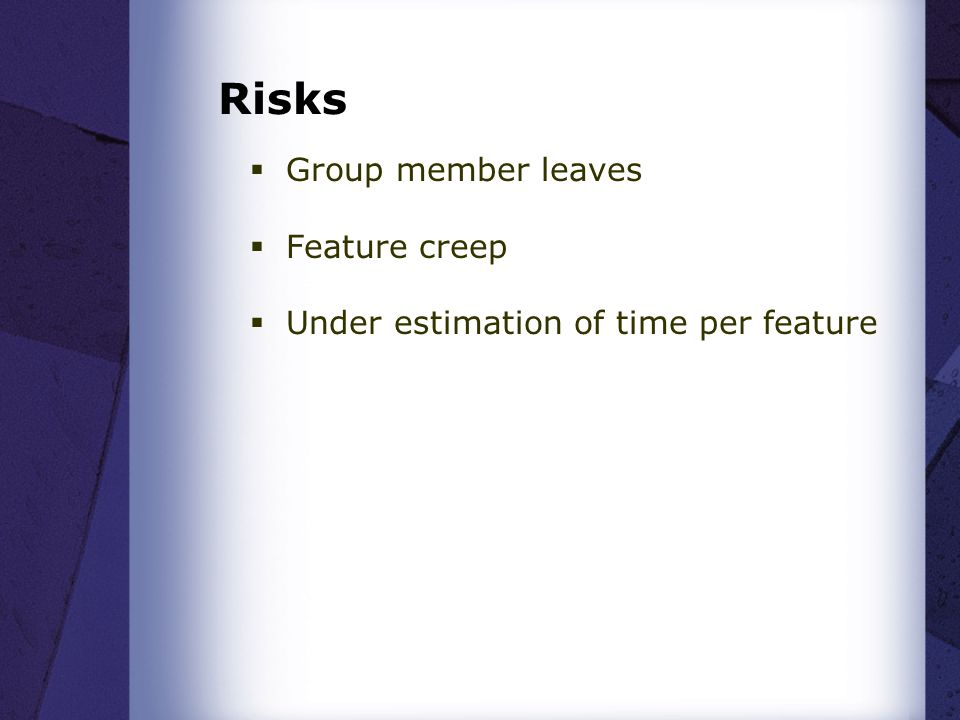 Risks  Group member leaves  Feature creep  Under estimation of time per feature