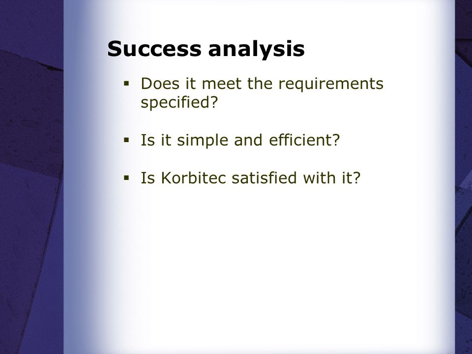 Success analysis  Does it meet the requirements specified.