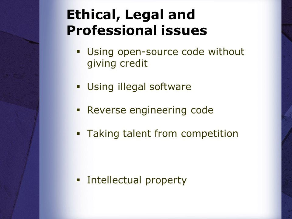 Ethical, Legal and Professional issues  Using open-source code without giving credit  Using illegal software  Reverse engineering code  Taking talent from competition  Intellectual property