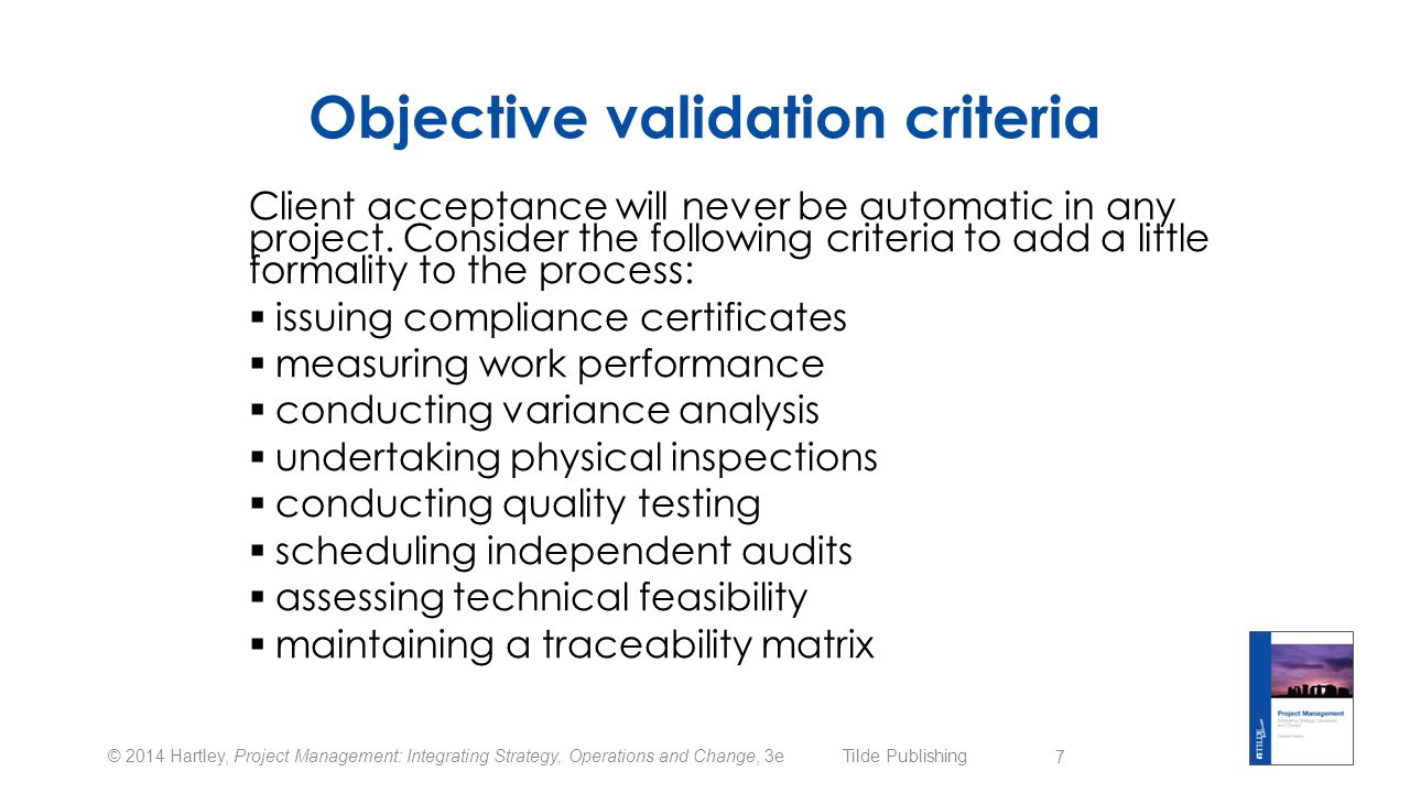 © 2014 Hartley, Project Management: Integrating Strategy, Operations and Change, 3e Tilde Publishing Controlling the scope  Scope will always change over time (scope creep)  Other words for scope creep are innovation, continuous improvement, a client change of mind or just poor management  Scope control requires a written process with formal approval  Proposed changes should be assessed against all other project variables (time, cost, risk, contracts, quality, …)  Implemented changes must produce updated project plans and related documents 8